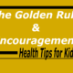 Health Tips for Kids – The Golden Rule and Encouragement