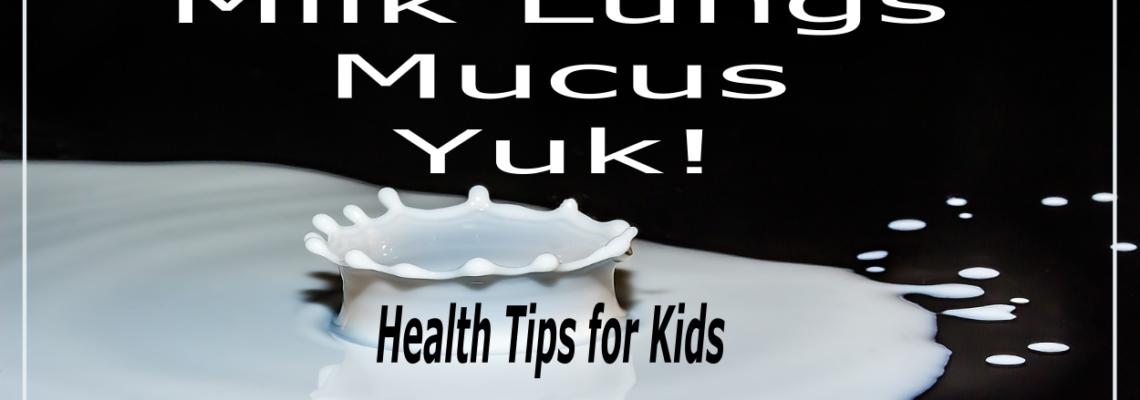 Health Tips for Kids – Milk Lungs Mucus Yuk!