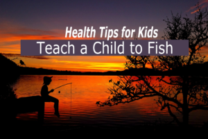 teach a child to fish health tips for kids