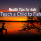 Health Tips for Kids – Teach a Child to Fish