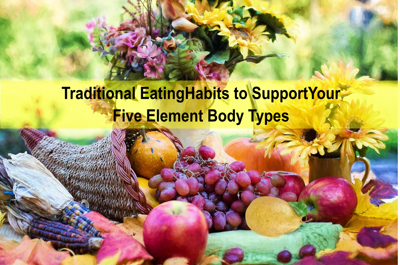 Traditional Eating Habits to Support Your Five Element Body Types